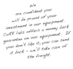 We are confident you will be proud of your investment in our equipment.  CoRE labs offers a money back guarantee on our equipment.  If you don't like it, you can send it back - we'll take care of the freight.